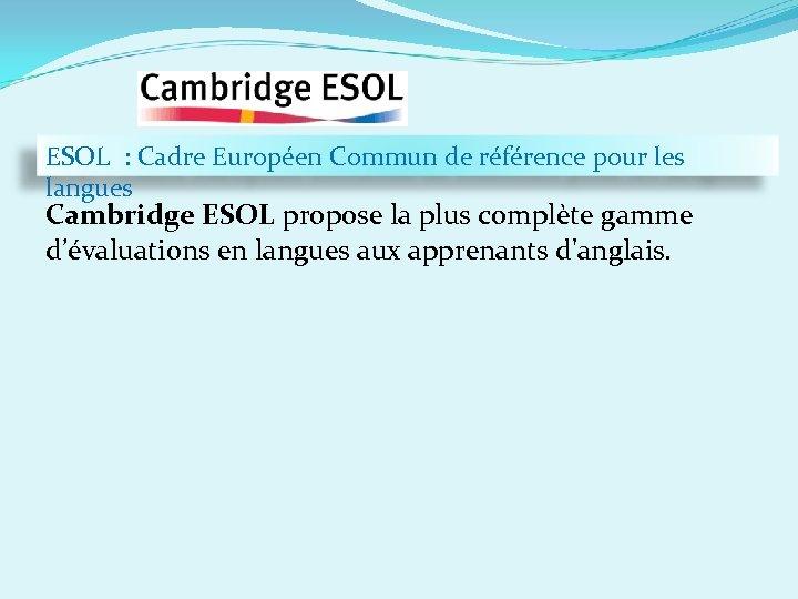 ESOL : Cadre Européen Commun de référence pour les langues Cambridge ESOL propose la