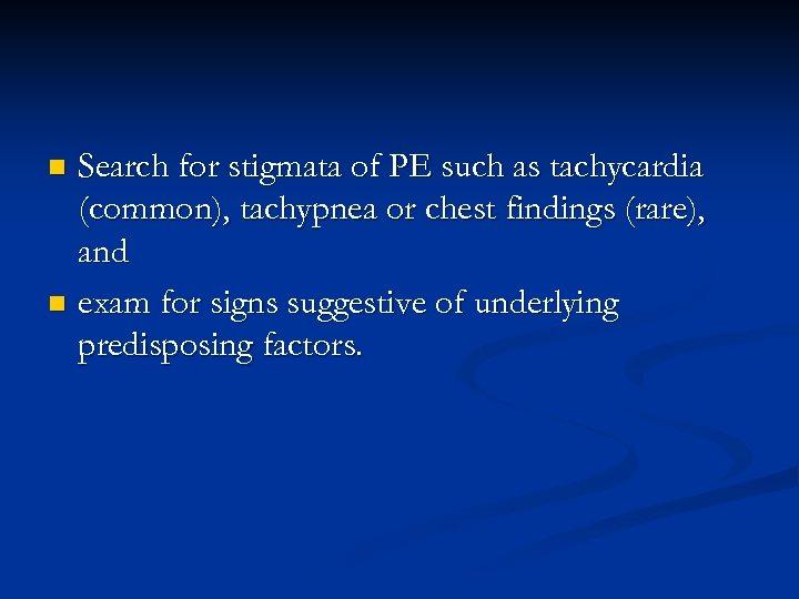Search for stigmata of PE such as tachycardia (common), tachypnea or chest findings (rare),