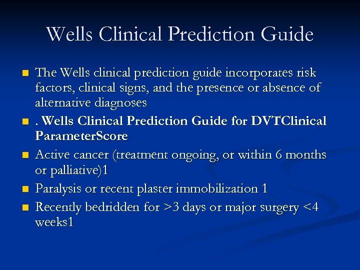 Wells Clinical Prediction Guide n n n The Wells clinical prediction guide incorporates risk