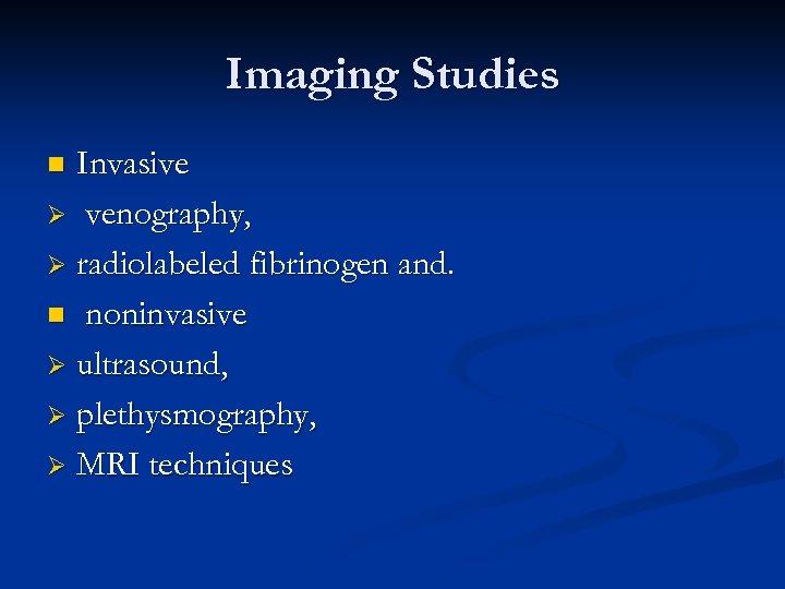 Imaging Studies Invasive Ø venography, Ø radiolabeled fibrinogen and. n noninvasive Ø ultrasound, Ø