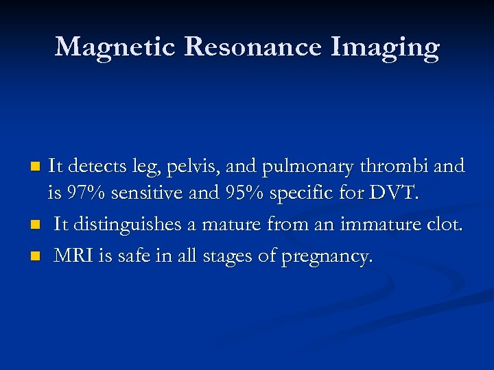 Magnetic Resonance Imaging It detects leg, pelvis, and pulmonary thrombi and is 97% sensitive