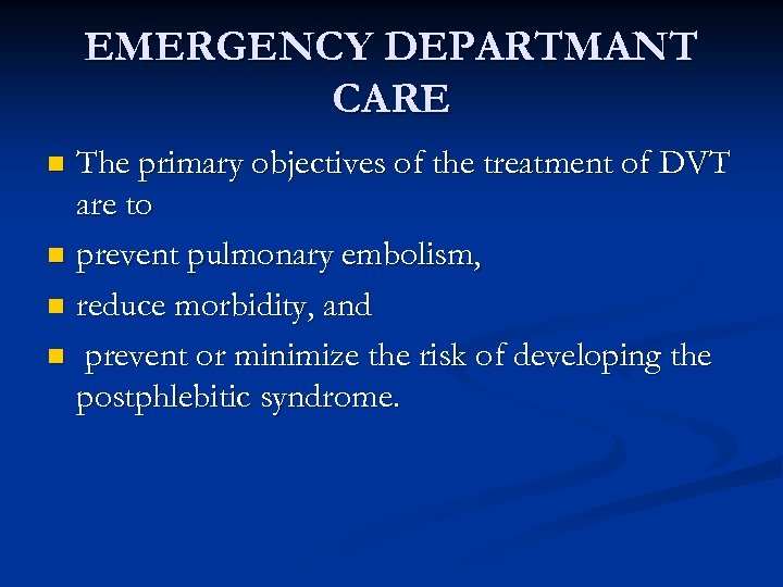 EMERGENCY DEPARTMANT CARE The primary objectives of the treatment of DVT are to n