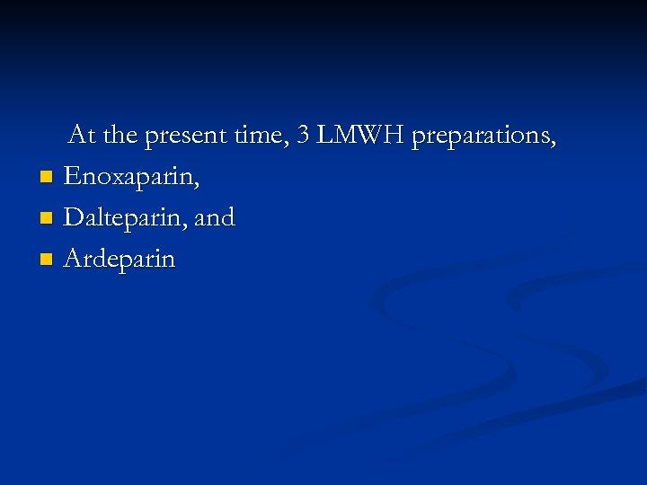 At the present time, 3 LMWH preparations, n Enoxaparin, n Dalteparin, and n Ardeparin