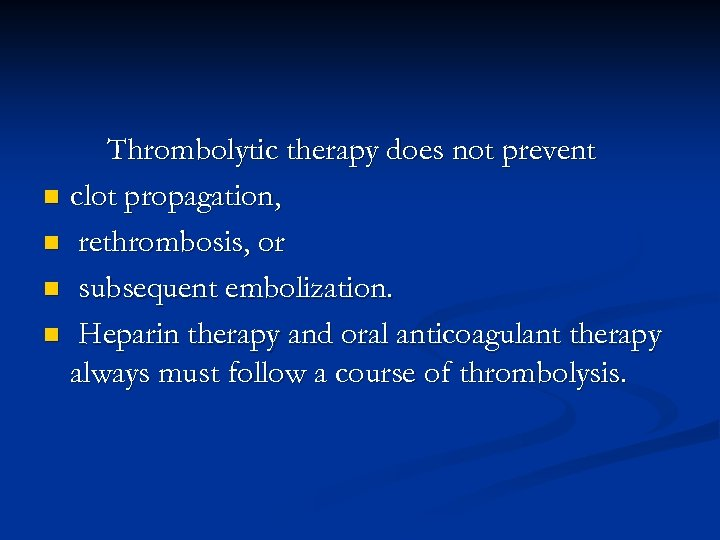 Thrombolytic therapy does not prevent n clot propagation, n rethrombosis, or n subsequent embolization.