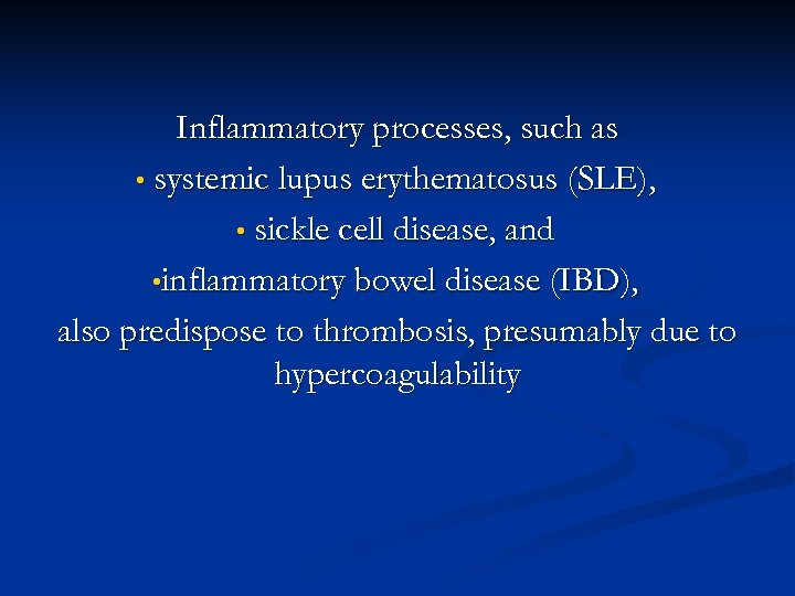Inflammatory processes, such as • systemic lupus erythematosus (SLE), • sickle cell disease, and