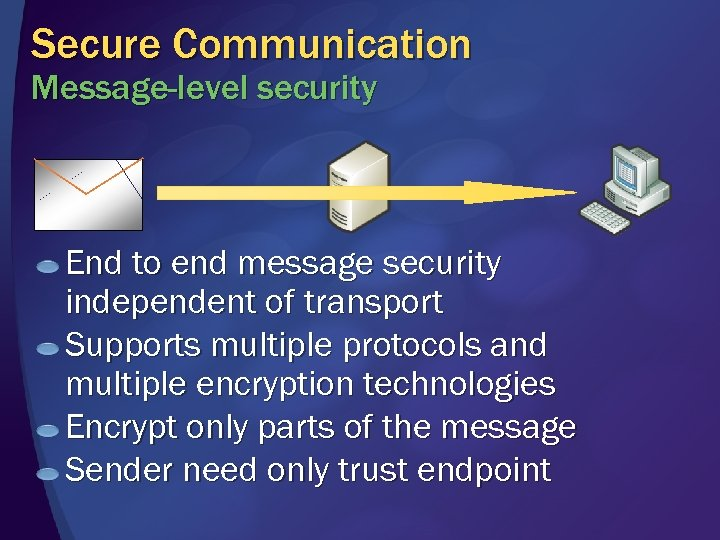 Secure Communication Message-level security End to end message security independent of transport Supports multiple