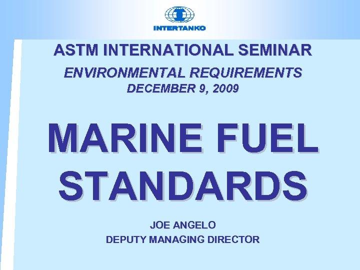 ASTM INTERNATIONAL SEMINAR ENVIRONMENTAL REQUIREMENTS DECEMBER 9, 2009 MARINE FUEL STANDARDS JOE ANGELO DEPUTY