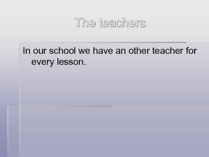 The teachers In our school we have an other teacher for every lesson.