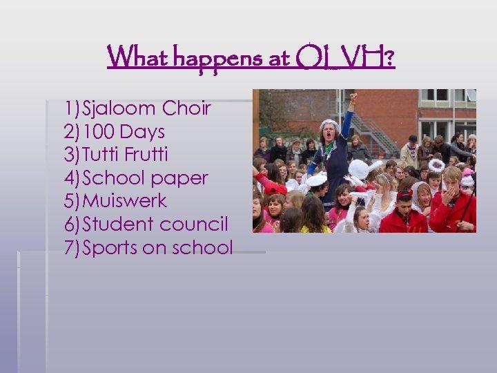 What happens at OLVH? 1)Sjaloom Choir 2)100 Days 3)Tutti Frutti 4)School paper 5)Muiswerk 6)Student