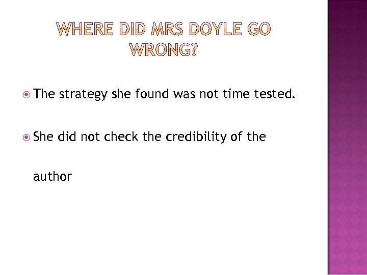 The strategy she found was not time tested. She did not check the