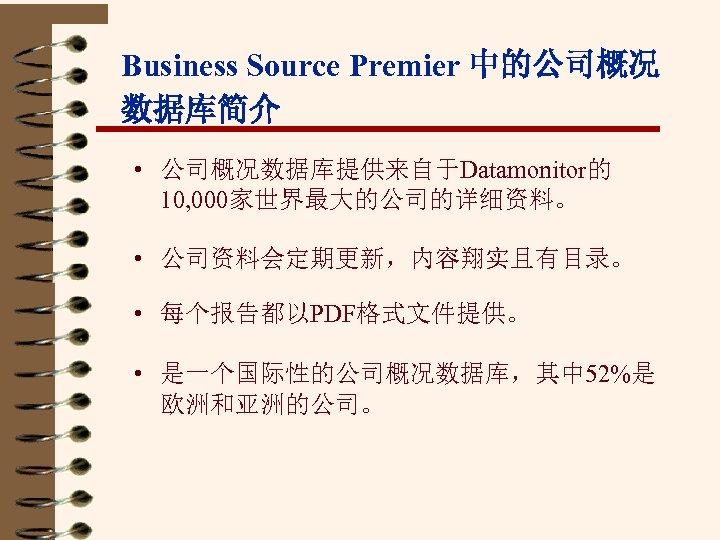 Business Source Premier 中的公司概况 数据库简介 • 公司概况数据库提供来自于Datamonitor的 10, 000家世界最大的公司的详细资料。 • 公司资料会定期更新,内容翔实且有目录。 • 每个报告都以PDF格式文件提供。 •