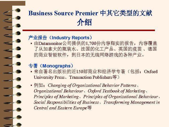 Business Source Premier 中其它类型的文献 介绍 产业报告(Industry Reports) • 由Datamonitor公司提供的1, 700份内容翔实的报告,内容覆盖 了从加拿大的瓶装水、法国的化 产品、英国的疫苗 、德国 的商业智能软件,到日本的无线网络游戏的各种产业。