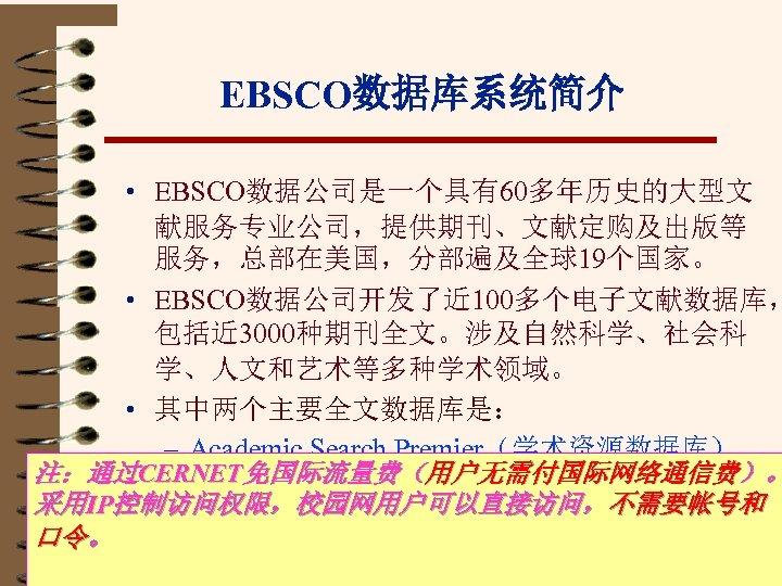 EBSCO数据库系统简介 • EBSCO数据公司是一个具有60多年历史的大型文 献服务专业公司,提供期刊、文献定购及出版等 服务,总部在美国,分部遍及全球19个国家。 • EBSCO数据公司开发了近 100多个电子文献数据库, 包括近 3000种期刊全文。涉及自然科学、社会科 学、人文和艺术等多种学术领域。 • 其中两个主要全文数据库是: –