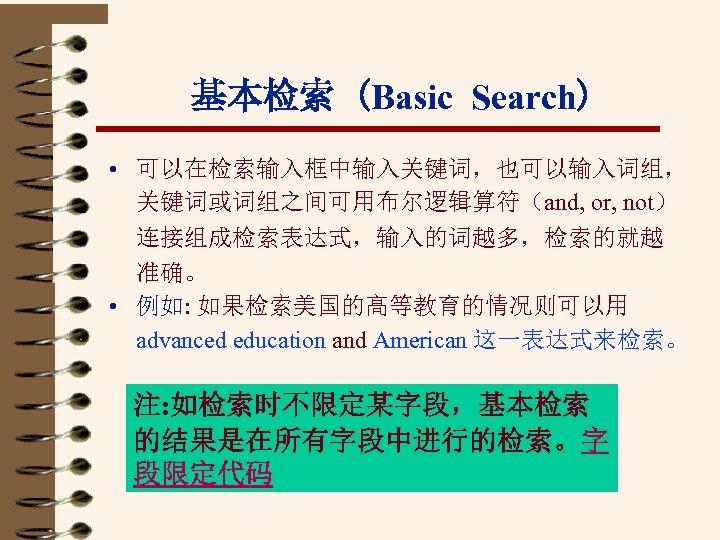 基本检索 (Basic Search) • 可以在检索输入框中输入关键词,也可以输入词组, 关键词或词组之间可用布尔逻辑算符(and, or, not) 连接组成检索表达式,输入的词越多,检索的就越 准确。 • 例如: 如果检索美国的高等教育的情况则可以用 advanced