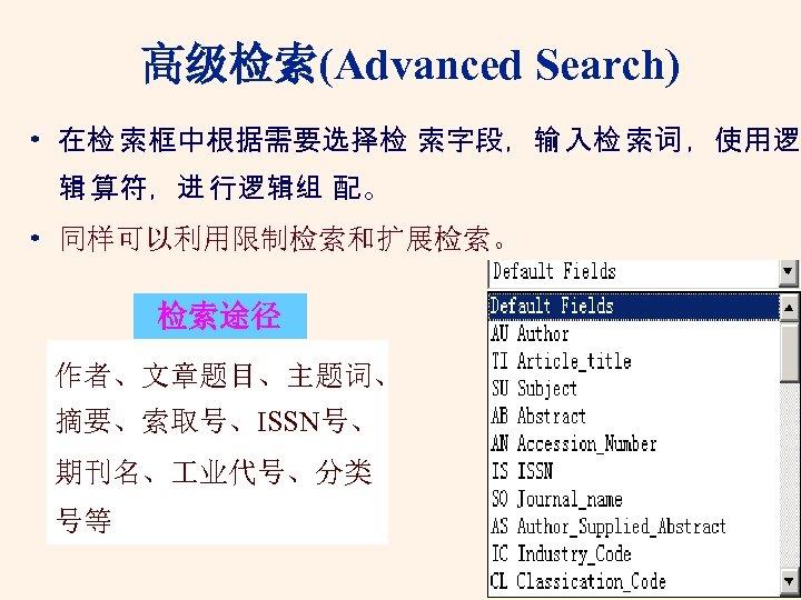 高级检索(Advanced Search) • 在检 索框中根据需要选择检 索字段,输 入检 索词 ,使用逻 辑 算符,进 行逻辑组 配。 •
