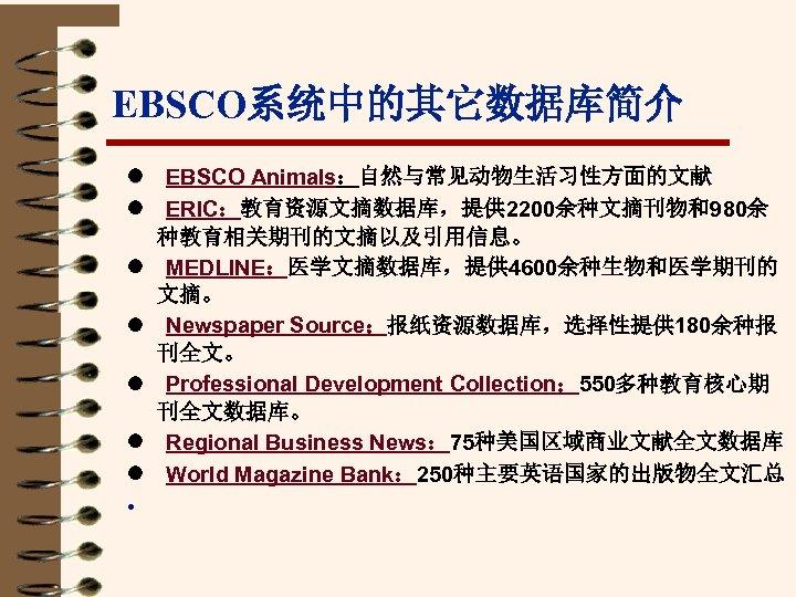 EBSCO系统中的其它数据库简介 l EBSCO Animals:自然与常见动物生活习性方面的文献 l ERIC:教育资源文摘数据库,提供 2200余种文摘刊物和980余 种教育相关期刊的文摘以及引用信息。 l MEDLINE:医学文摘数据库,提供 4600余种生物和医学期刊的 文摘。 l Newspaper