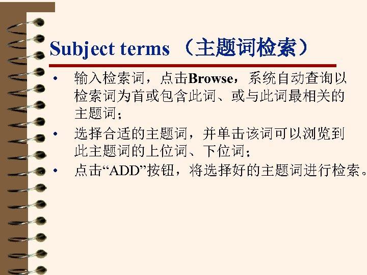 """Subject terms (主题词检索) • • • 输入检索词,点击Browse,系统自动查询以 检索词为首或包含此词、或与此词最相关的 主题词; 选择合适的主题词,并单击该词可以浏览到 此主题词的上位词、下位词; 点击""""ADD""""按钮,将选择好的主题词进行检索。"""