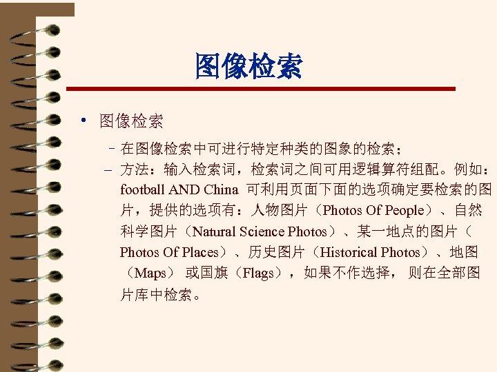 图像检索 • 图像检索 – 在图像检索中可进行特定种类的图象的检索; – 方法:输入检索词,检索词之间可用逻辑算符组配。例如: football AND China 可利用页面下面的选项确定要检索的图 片,提供的选项有:人物图片(Photos Of People)、自然