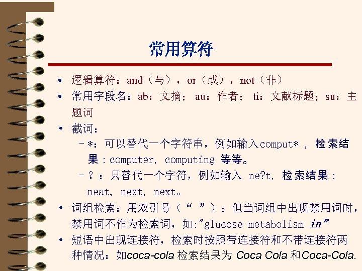 常用算符 • 逻辑算符:and(与),or(或),not(非) • 常用字段名:ab:文摘; au:作者; ti:文献标题;su:主 题词 • 截词: –*:可以替代一个字符串,例如输入 comput* ,检 索结