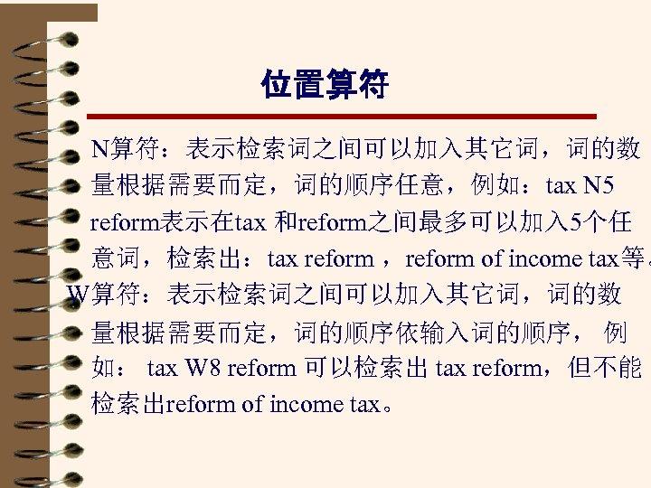 位置算符 N算符:表示检索词之间可以加入其它词,词的数 量根据需要而定,词的顺序任意,例如:tax N 5 reform表示在tax 和reform之间最多可以加入 5个任 意词,检索出:tax reform ,reform of income tax等。