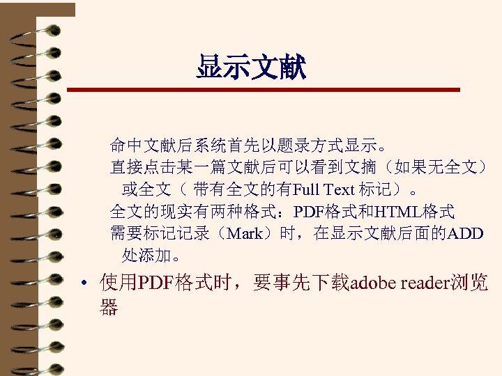 显示文献 命中文献后系统首先以题录方式显示。 直接点击某一篇文献后可以看到文摘(如果无全文) 或全文( 带有全文的有Full Text 标记)。 全文的现实有两种格式:PDF格式和HTML格式 需要标记记录(Mark)时,在显示文献后面的ADD 处添加。 • 使用PDF格式时,要事先下载adobe reader浏览 器