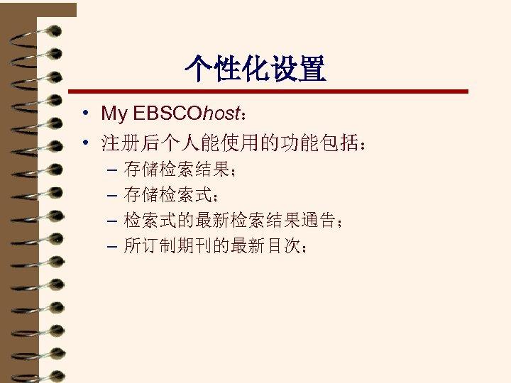 个性化设置 • My EBSCOhost: • 注册后个人能使用的功能包括: – – 存储检索结果; 存储检索式; 检索式的最新检索结果通告; 所订制期刊的最新目次;