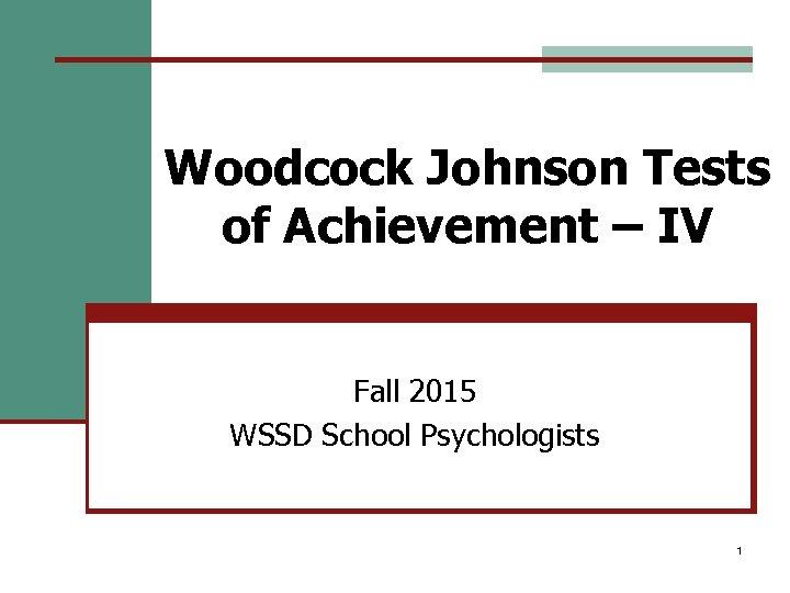 Woodcock Johnson Tests of Achievement – IV Fall 2015 WSSD School Psychologists 1