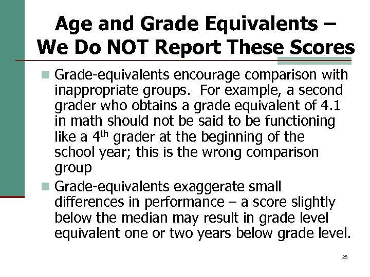 Age and Grade Equivalents – We Do NOT Report These Scores n Grade-equivalents encourage