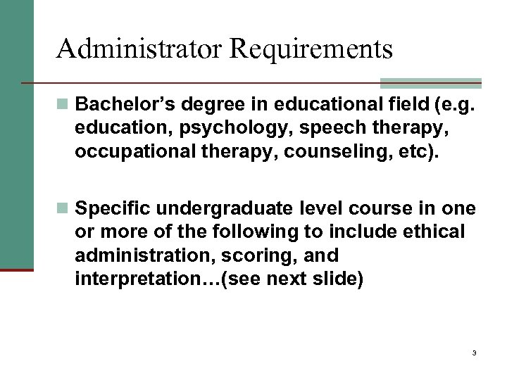 Administrator Requirements n Bachelor's degree in educational field (e. g. education, psychology, speech therapy,