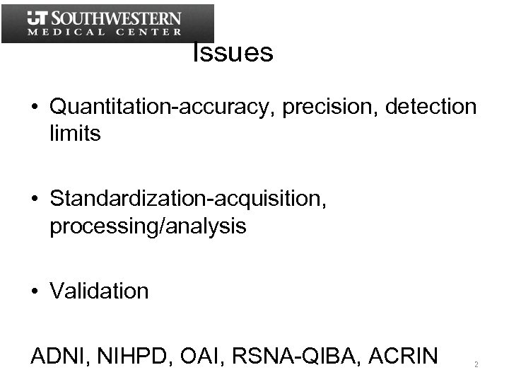 Issues • Quantitation-accuracy, precision, detection limits • Standardization-acquisition, processing/analysis • Validation ADNI, NIHPD, OAI,