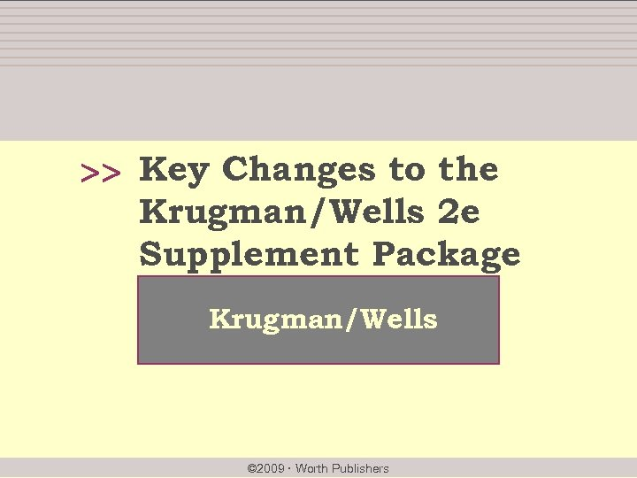 >> Key Changes to the Krugman/Wells 2 e Supplement Package Krugman/Wells © 2009 Worth