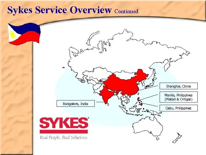 Sykes Service Overview Continued Shanghai, China Manila, Philippines (Makati & Ortigas) Bangalore, India Cebu,