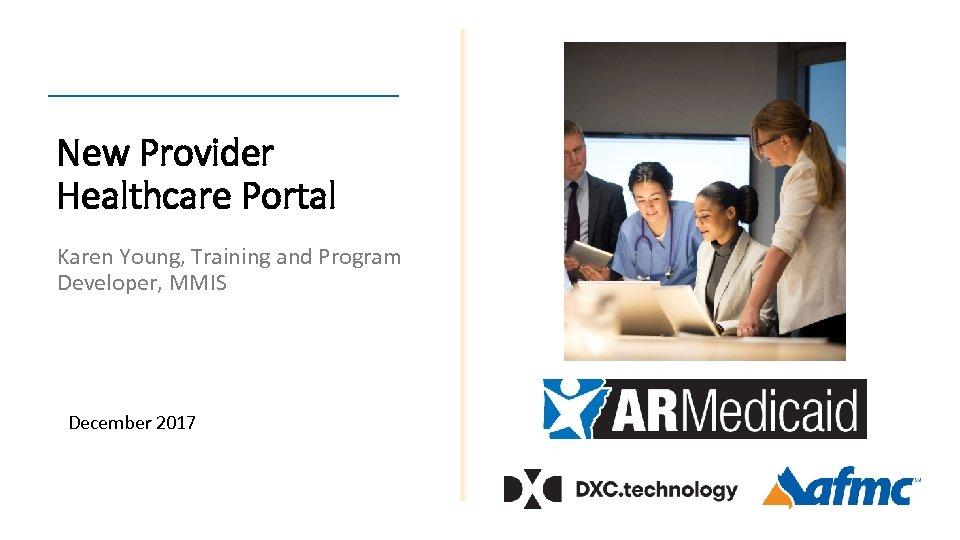New Provider Healthcare Portal Karen Young, Training and Program Developer, MMIS December 2017