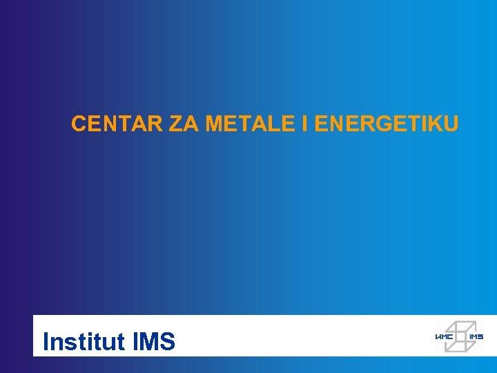 CENTAR ZA METALE I ENERGETIKU Institut IMS