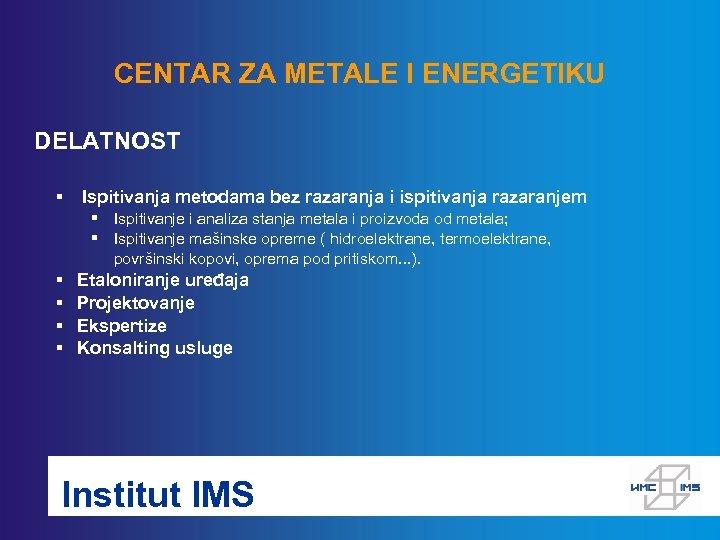 CENTAR ZA METALE I ENERGETIKU DELATNOST § Ispitivanja metodama bez razaranja i ispitivanja razaranjem