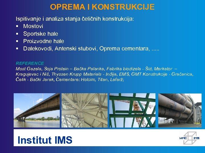 OPREMA I KONSTRUKCIJE Ispitivanje i analiza stanja čeličnih konstrukcija: § Mostovi § Sportske hale