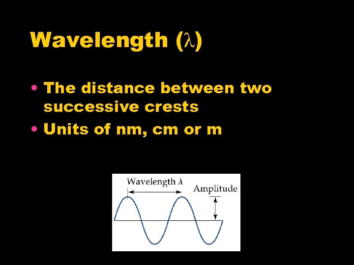 Wavelength (λ) • The distance between two successive crests • Units of nm, cm