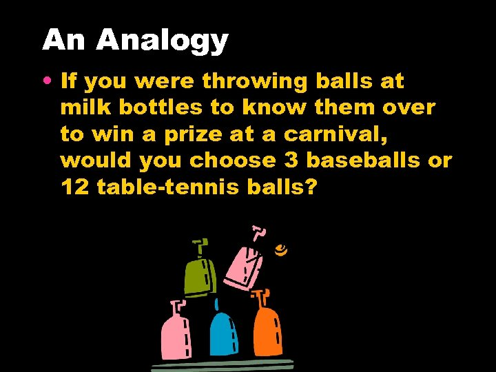 An Analogy • If you were throwing balls at milk bottles to know them