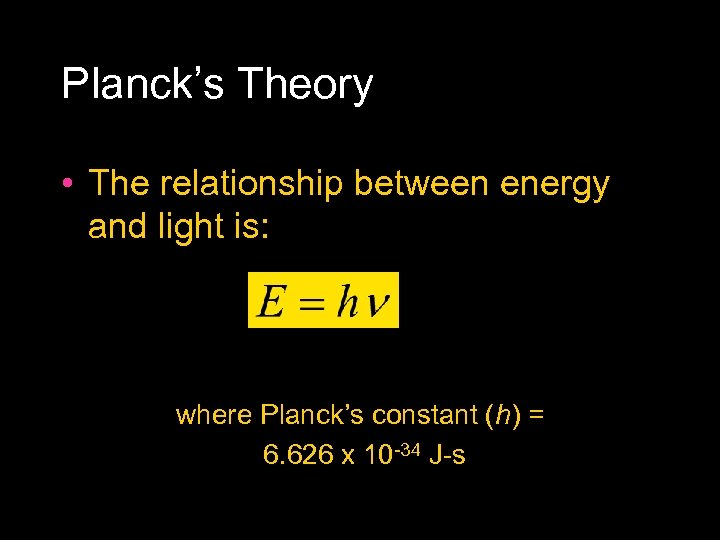 Planck's Theory • The relationship between energy and light is: where Planck's constant (h)