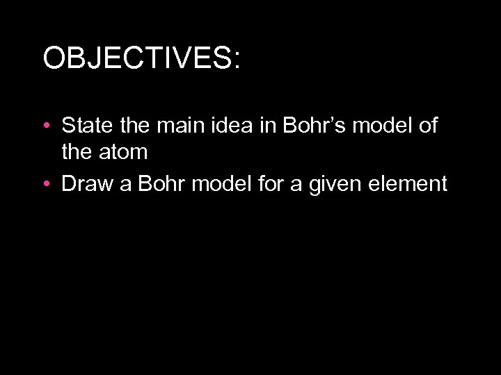 OBJECTIVES: • State the main idea in Bohr's model of the atom • Draw