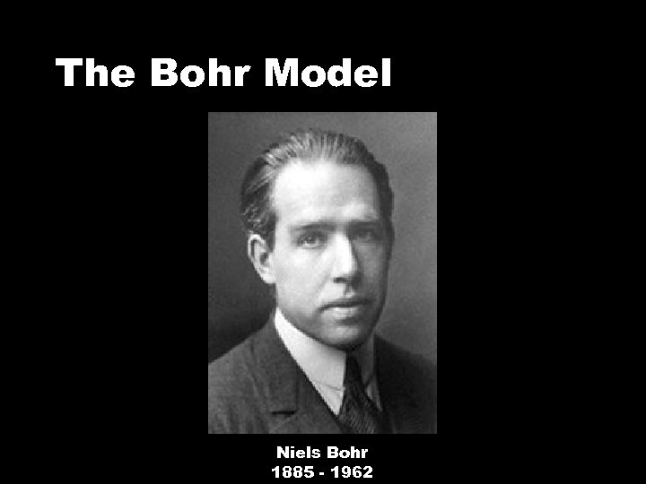 The Bohr Model Niels Bohr 1885 - 1962