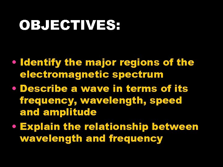 OBJECTIVES: • Identify the major regions of the electromagnetic spectrum • Describe a wave
