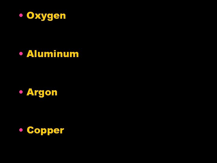 • Oxygen • Aluminum • Argon • Copper