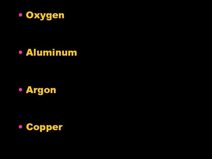 • Oxygen • Aluminum • Argon • Copper