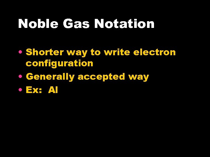 Noble Gas Notation • Shorter way to write electron configuration • Generally accepted way
