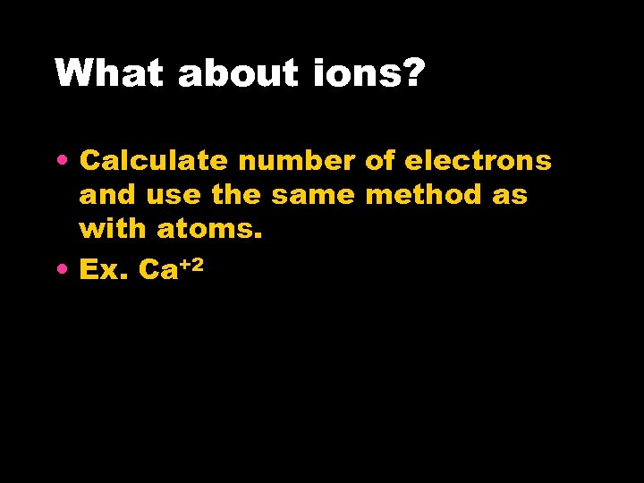 What about ions? • Calculate number of electrons and use the same method as