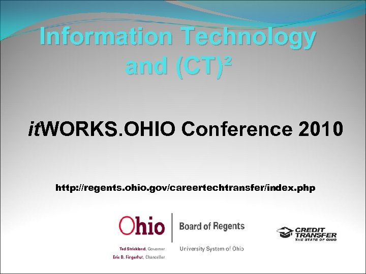 Information Technology and (CT)² it. WORKS. OHIO Conference 2010 http: //regents. ohio. gov/careertechtransfer/index. php
