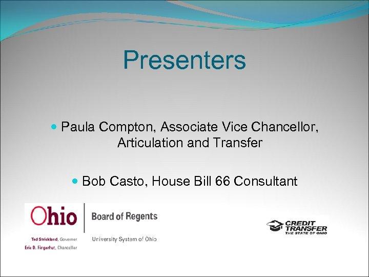Presenters Paula Compton, Associate Vice Chancellor, Articulation and Transfer Bob Casto, House Bill 66