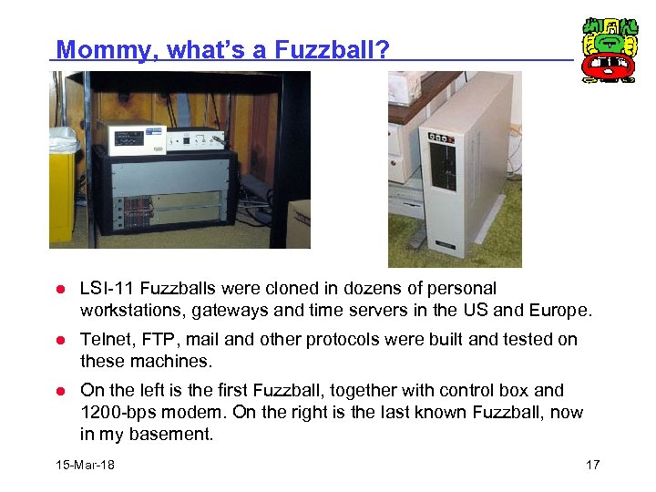 Mommy, what's a Fuzzball? l LSI-11 Fuzzballs were cloned in dozens of personal workstations,