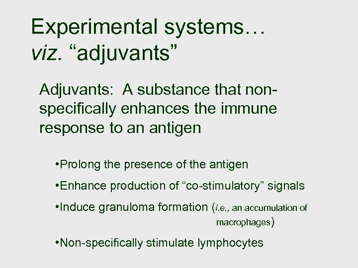 "Experimental systems… viz. ""adjuvants"" Adjuvants: A substance that nonspecifically enhances the immune response to"